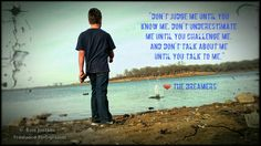 """""""@KeepCaImTweets: Don't judge me until you know me. Don't underestimate me until you challenge me. #TheDreamers"""