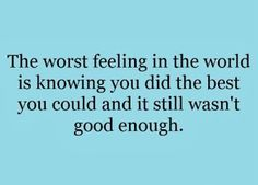 the worst feeling in the world is knowing you did the best you could and it still wasn't good enough