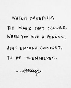 Watch carefully the magic that occurs when you give a person just enough comfort to be themselves. ~ Atticus