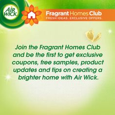 Join the Fragrant Homes Club and be the first to get exclusive coupons, free samples, product updates and tips on creating a brighter home with Air Wick. https://www.airwick.us/fragrant-homes-club.php
