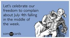 Let's celebrate our freedom to complain about July 4th falling in the middle of the week.