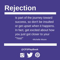 """""""Rejection is part of the journey toward success, so don't be insulted or get upset when it happens. In fact, get excited about how you just got closer to your 'Yes!'"""" #MichelleMoore @CFSPlayBook #sales #business #marketing #salestip #CriteriaforSuccess #leadership"""