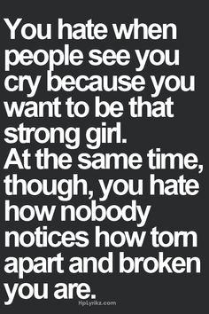 You hate when people see you cry because you want to be that strong girl. At thr same time, though, you hate how nobody notices how torn apart and broken you are. So true.