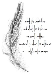 what lies behind us and what lies before us are small matters compared to what lies within us - ralph waldo emerson White Feather Tattoos, Feather Tattoo Meaning, Feather Tattoo Design, Tattoos With Meaning, White Feather Meaning, Meaning Of Feathers, Quotes To Live By, Me Quotes, Motivational Quotes