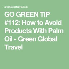 GO GREEN TIP #112: How to Avoid Products With Palm Oil - Green Global Travel