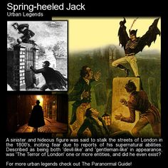 Spring-Heeled Jack. This enigmatic figure seems to pop up from time to time to cause more mischief... and maybe worse. http://www.theparanormalguide.com/blog/spring-heeled-jack