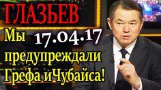 ГЛАЗЬЕВ. Мы предупреждали Грефа и Чубайса, к чему это приведет 17.04.17