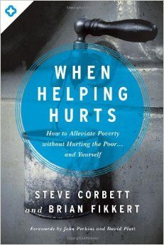 When Helping Hurts: How to Alleviate Poverty Without Hurting the Poor . . . and Yourself: Steve Corbett, Brian Fikkert, John Perkins, David Platt: 9780802409980: Amazon.com: Books