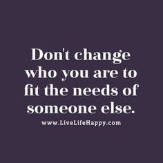Don't change who you are to fit the needs of someone else. - LiveLifeHappy.com