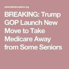 BREAKING: Trump GOP Launch New Move to Take Medicare Away from Some Seniors