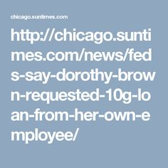 http://chicago.suntimes.com/news/feds-say-dorothy-brown-requested-10g-loan-from-her-own-employee/