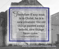 Therefore if any man is in Christ, he is a new creature; the old things passed away; behold, new things have come. 2 Corinthians 5:17 #CCInstitute