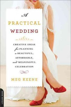 A Practical Wedding: Creative Ideas for Planning a Beautiful Affordable and Meaningful Celebration