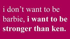 """I don't want to be barbie, I want to be stronger than Ken."" Exactly :)"