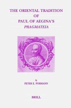 The oriental tradition of Paul of Aegina's Pragmateia / by Peter E. Pormann Publicación Leiden ; Boston : Brill, 2004