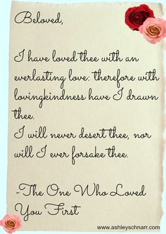"""""""Beloved, I have loved thee with an everlasting love: therefore with loving kindness have I drawn thee. I will never desert thee, nor will I ever forsake thee. -the One who Loved you first"""" [Thanks, God!]"""