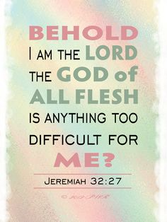 Is anything too difficult for me? Jeremiah 32:27