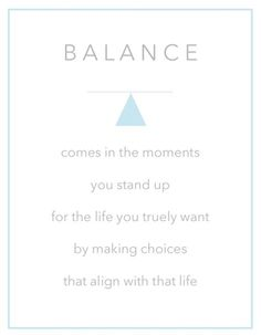Balance comes in the moments you stand up for the life you truly want by making choices that align with that life. #balance, #quotes, #wisdom
