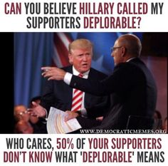 I'm sure that way more than 50% of Trump supporters don't know what deplorable means.