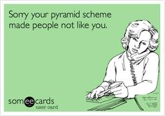 Sorry your pyramid scheme made people not like you.