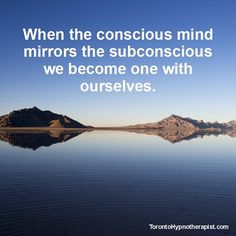 When the conscious mind mirrors the subconscious mind we become one with ourselves.