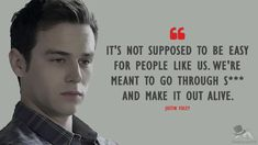 The Best 13 Reasons Why Quotes - MagicalQuote It's not supposed to be easy for people like us. We're meant to go through s*** and make it out alive. - Justin Foley Reasons Why Quotes) 13 Reasons Why Reasons, 13 Reasons Why Netflix, Thirteen Reasons Why, Tvd Quotes, Song Quotes, Wisdom Quotes, Life Quotes, 13 Reasons Why Aesthetic, Brandon Flynn 13 Reasons Why