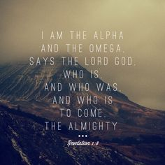 """""""I am the Alpha and the Omega,"""" says the Lord God, """"who is, and who was, and who is to come, the Almighty."""" ~ Revelation 1:8"""