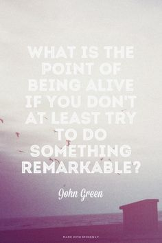 What is the point of being alive if you don't at least try to do something remarkable? - John Green | Kristina made this with Spoken.ly