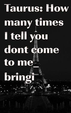 Taurus: How many times I tell you dont come to me_ bringi #ZodiacSigns