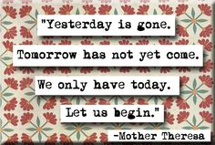 """❥ Mother Theresa quote magnet: """"Yesterday is gone. Tomorrow has not yet come. We only have today. Go For It Quotes, Me Quotes, Change Quotes, Strong Quotes, Quotable Quotes, Attitude Quotes, Bible Verses Quotes, Encouragement Quotes, Christ Quotes"""