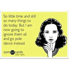 So little time and still so many things to do today. But I am now going to ignore them all and go do pole dance instead.