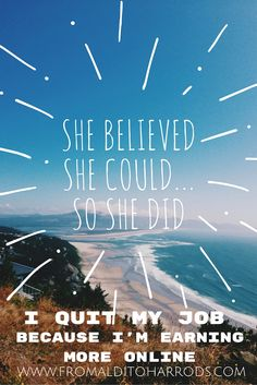 She believed she could so she did. I quit my awesome job because I am earning much more online!