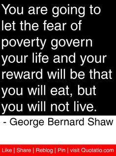 You are going to let the fear of poverty govern your life and your reward will be that you will eat, but you will not live. George Bernard, Bernard Shaw, S Quote, Quote Of The Day, Cool Words, Wise Words, Poverty Quotes, Political Beliefs, Word Of Advice