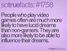 People who play video games often are much more likely to have lucid dreams than non-gamers. They are also more likely to be able to influence their dreams.