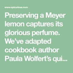 Preserving a Meyer lemon captures its glorious perfume. We've adapted cookbook author Paula Wolfert's quick method, our favorite, and made it even faster by blanching the lemons first. The rind of a preserved lemon is a common ingredient in Moroccan dishes; we also love it in all kinds of soups, stews, and salads and as a low-fat alternative to olives. Save the pulp for Bloody Marys or anything else enlivened by a little lemon juice and salt.