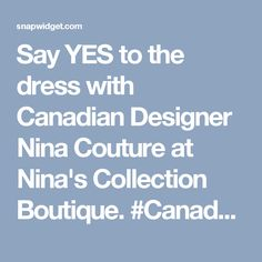 Say YES to the dress with Canadian Designer Nina Couture at Nina's Collection Boutique. Pageant Girls, Prom Girl, Famous Fashion Quotes, Style Quotes, Yes To The Dress, Stunning Dresses, Toronto, Style Fashion, Gown