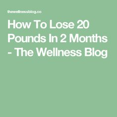 How To Lose 20 Pounds In 2 Months - The Wellness Blog