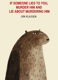 If someone lies to you, murder him and lie about murdering him -Jon Klassen
