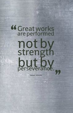 Great works are performed not by strength but by perseverance.-Samuel Johnson