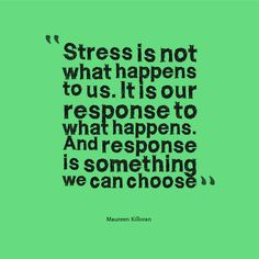 """Stress is not what happens to us. It's our response to what happens and response is something we can choose. ~ Maureen Killoran"