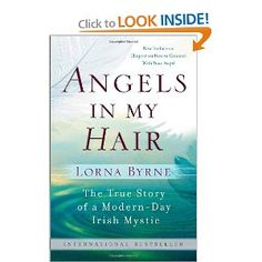 """Angels in My Hair"" by Lorna Byrne is a wonderful new look at the role that angels play in our lives everyday. Born in Ireland into a poverty stricken Irish family, Lorna has been able to see angels all her life. I am not exactly sure what attracted me to this book in the first place but I couldn't stop reading it once I opened it. It is so interesting and I learned so much about angels. You will really enjoy reading this book."