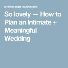 So lovely — How to Plan an Intimate + Meaningful Wedding