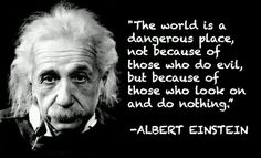 The world is a dangerous place to live; not because of the people who are evil, but because of the people who don't do anything about it. - Albert Einstein - Google Search