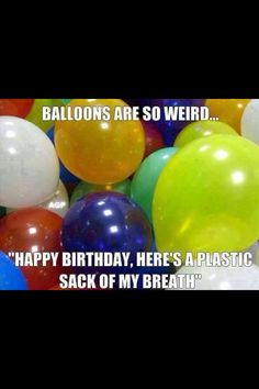 """Hahha never thought of balloons that way """" happy birthday here's a plastic sack of my breath"""" lol Can't Stop Laughing, Laughing So Hard, I Love To Laugh, Make You Smile, Smile Smile, Funny Happy, The Funny, Funny Farm, Funny Quotes"""