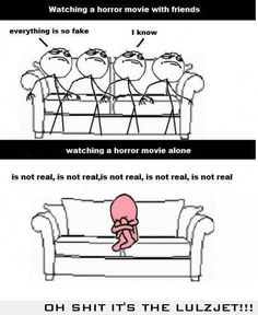 Watching a horror movie with friends. vs Watching alone