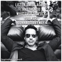 """""""Listen, smile, agree, and then do whatever the fuck you were gonna do anyway."""" ~Robert Downey Jr"""