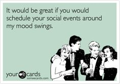 It would be great if you would schedule your social events around my mood swings.