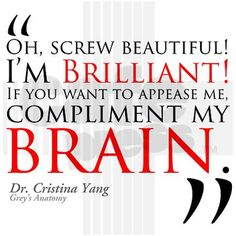 Screw beautiful! I'm brilliant. If you want to appease me, compliment my brain. Great quote from Dr. Cristina Yang from Grey's Anatomy. Makes a great gift!