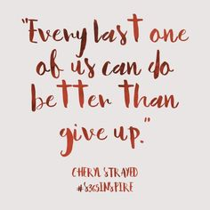 """""""Every last one of us can do better than give up."""" A quote by Cheryl Strayed from the book """"Brave Enough."""""""