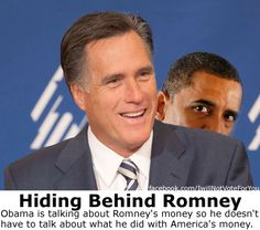 Hider and Chief: Obama is talking about Romney's money so he doesn't have to talk about what he did with America's money. Such as 535 million dollars flushed on Solyndra, the Volt (a car no one wants), creating jobs in Finland, and so much more.